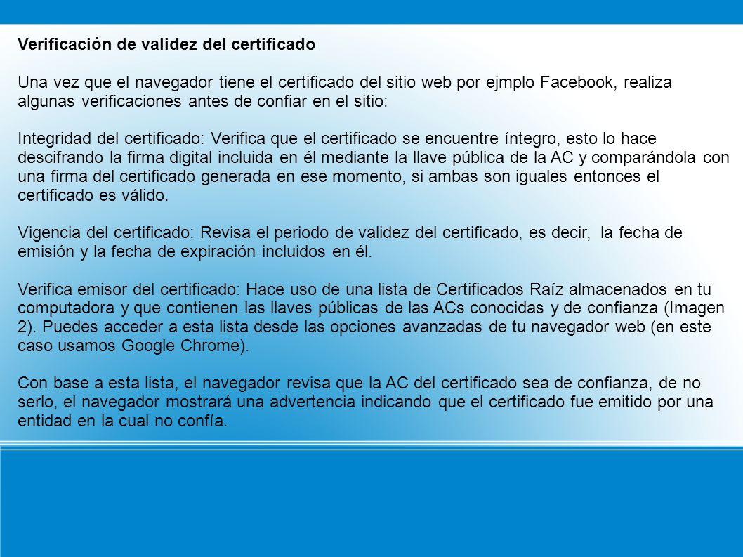 Verificación de validez del certificado Una vez que el navegador tiene el certificado del sitio web por ejmplo Facebook, realiza algunas verificaciones antes de confiar en el sitio: Integridad del certificado: Verifica que el certificado se encuentre íntegro, esto lo hace descifrando la firma digital incluida en él mediante la llave pública de la AC y comparándola con una firma del certificado generada en ese momento, si ambas son iguales entonces el certificado es válido.