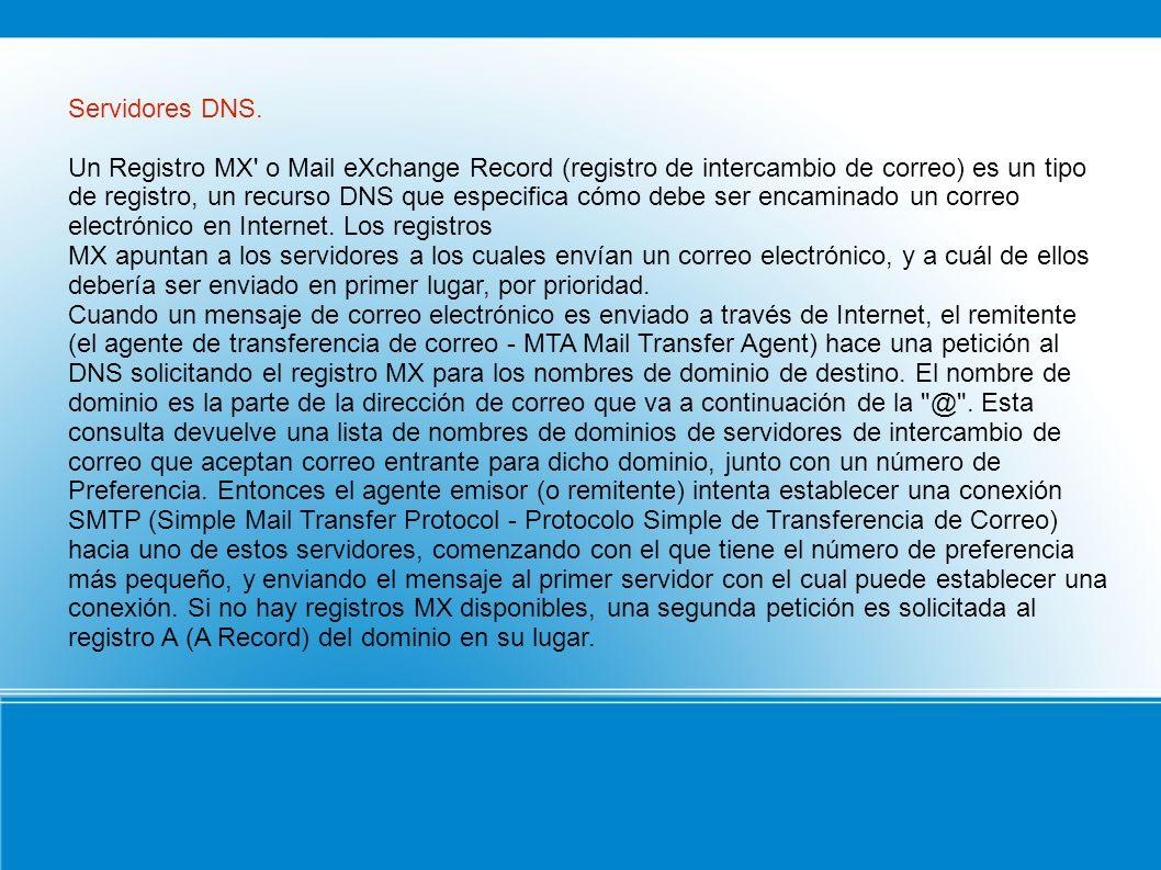 Servidores DNS. Un Registro MX' o Mail eXchange Record (registro de intercambio de correo) es un tipo de registro, un recurso DNS que especifica cómo
