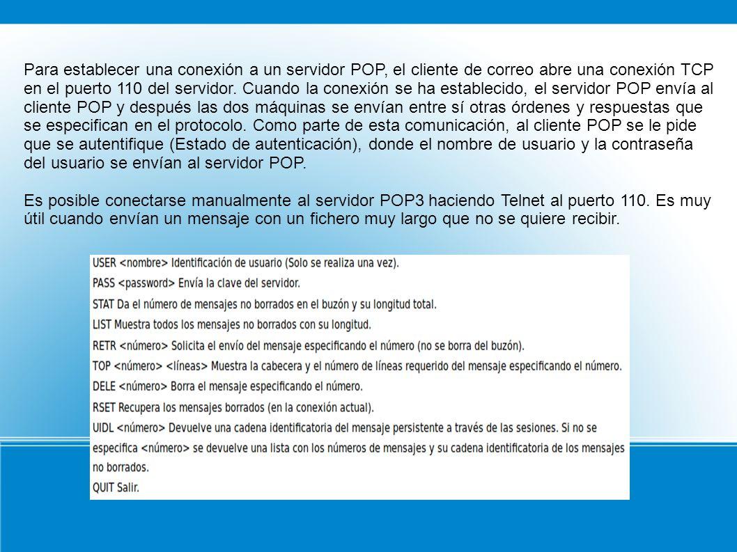 Para establecer una conexión a un servidor POP, el cliente de correo abre una conexión TCP en el puerto 110 del servidor. Cuando la conexión se ha est