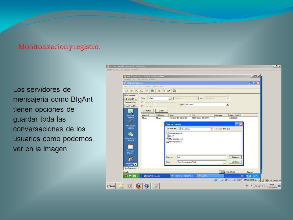 Monitorización y registro. Los servidores de mensajeria como BIgAnt tienen opciones de guardar toda las conversaciones de los usuarios como podemos ve