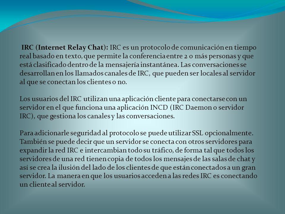 IRC (Internet Relay Chat): IRC es un protocolo de comunicación en tiempo real basado en texto, que permite la conferencia entre 2 o más personas y que