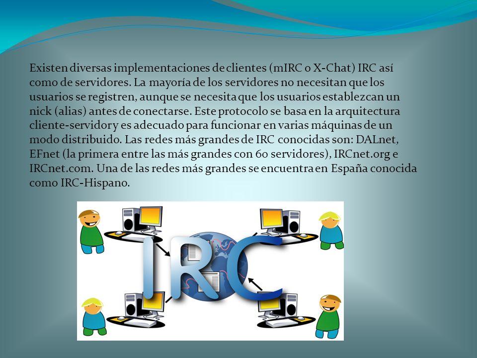 Existen diversas implementaciones de clientes (mIRC o X-Chat) IRC así como de servidores. La mayoría de los servidores no necesitan que los usuarios s