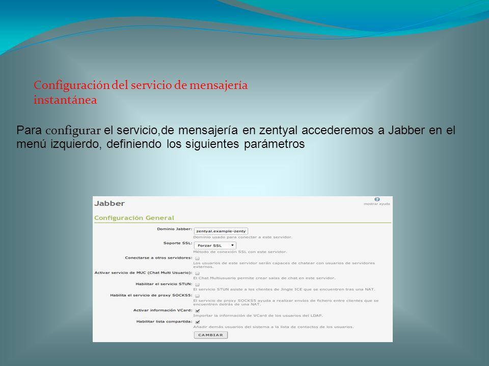 Configuración del servicio de mensajería instantánea Para configurar el servicio,de mensajería en zentyal accederemos a Jabber en el menú izquierdo, d