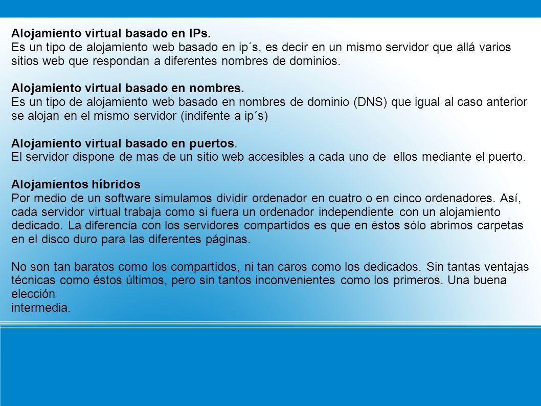 Alojamiento virtual basado en IPs. Es un tipo de alojamiento web basado en ip´s, es decir en un mismo servidor que allá varios sitios web que responda