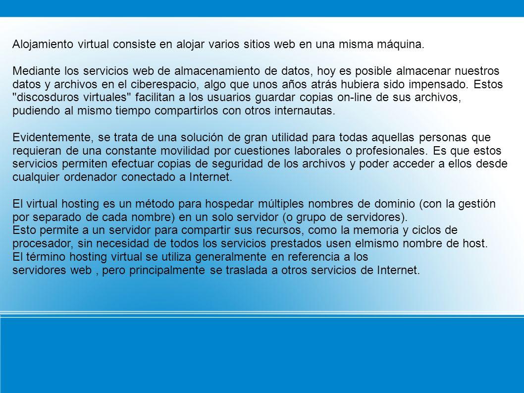 Alojamiento virtual consiste en alojar varios sitios web en una misma máquina. Mediante los servicios web de almacenamiento de datos, hoy es posible a