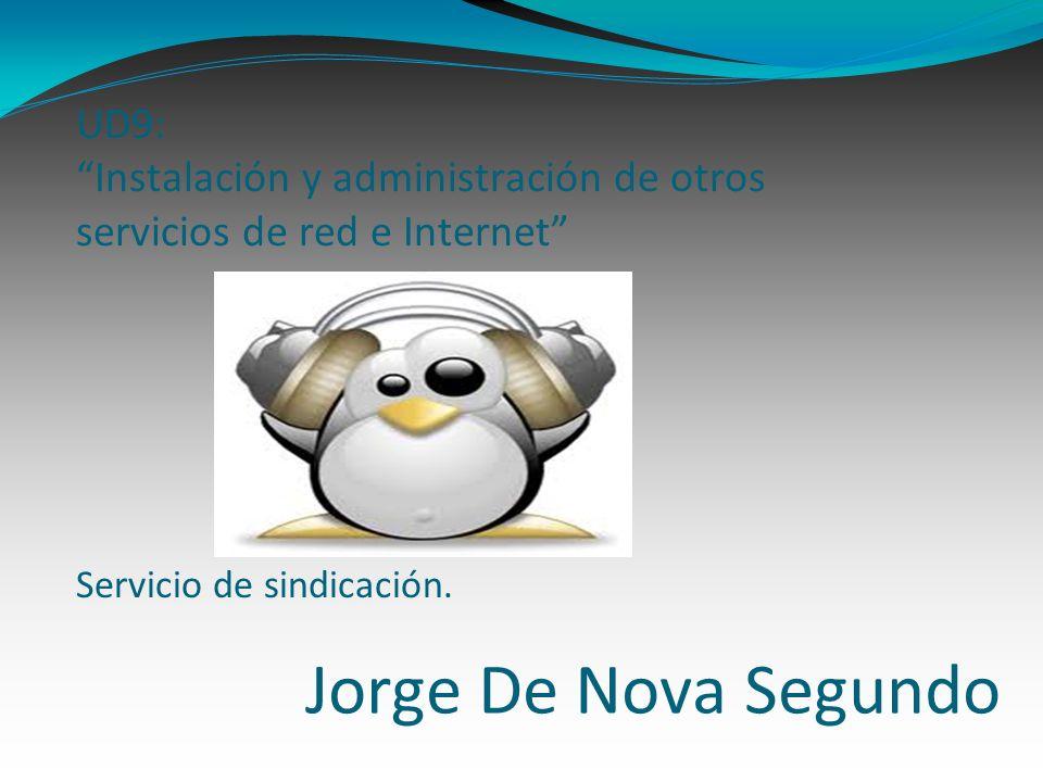 Jorge De Nova Segundo UD9: Instalación y administración de otros servicios de red e Internet Servicio de sindicación.