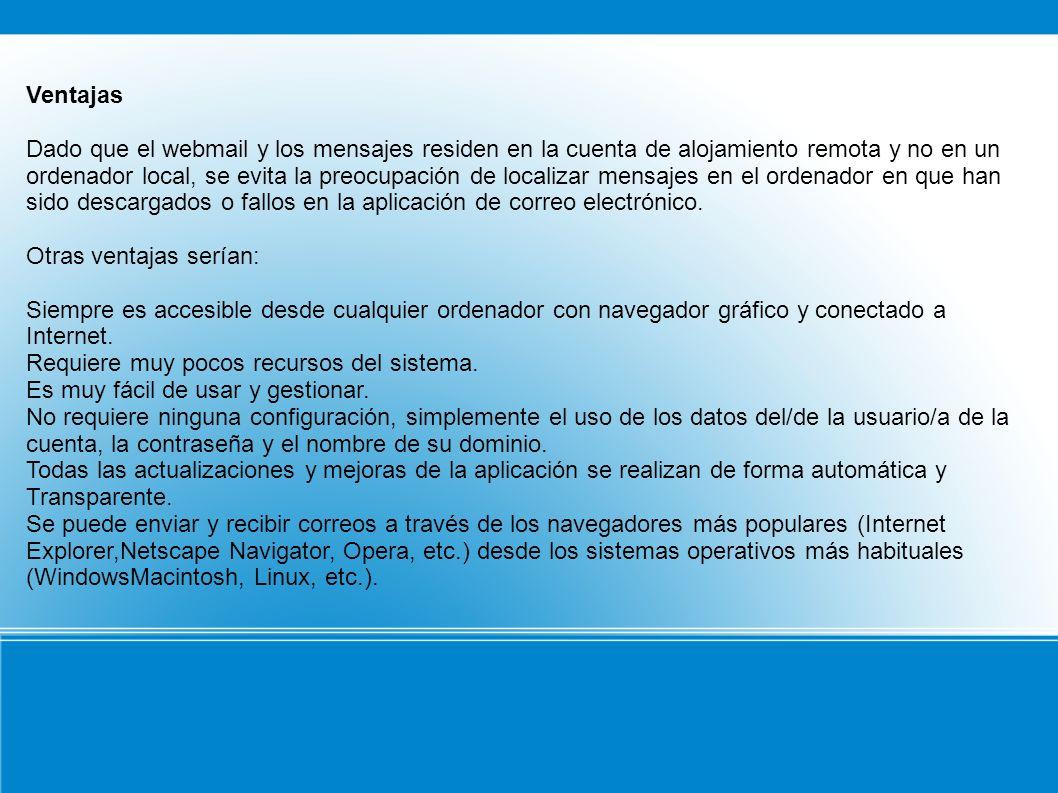 Ventajas Dado que el webmail y los mensajes residen en la cuenta de alojamiento remota y no en un ordenador local, se evita la preocupación de localizar mensajes en el ordenador en que han sido descargados o fallos en la aplicación de correo electrónico.