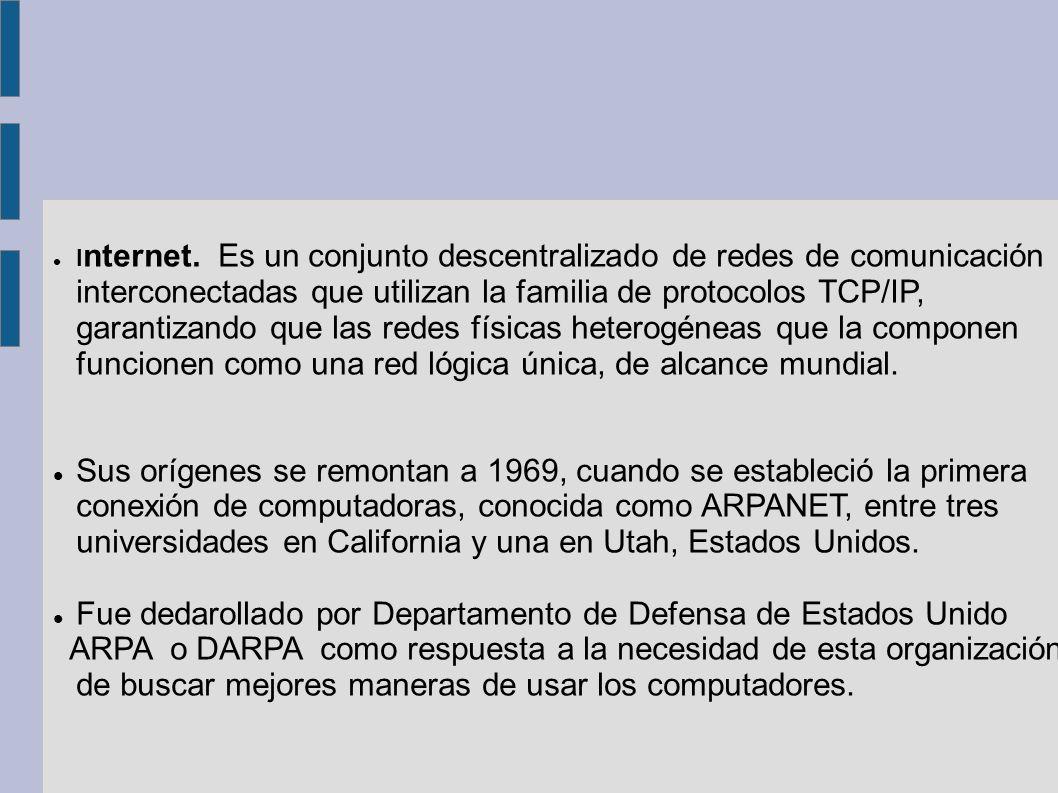 I nternet. Es un conjunto descentralizado de redes de comunicación interconectadas que utilizan la familia de protocolos TCP/IP, garantizando que las