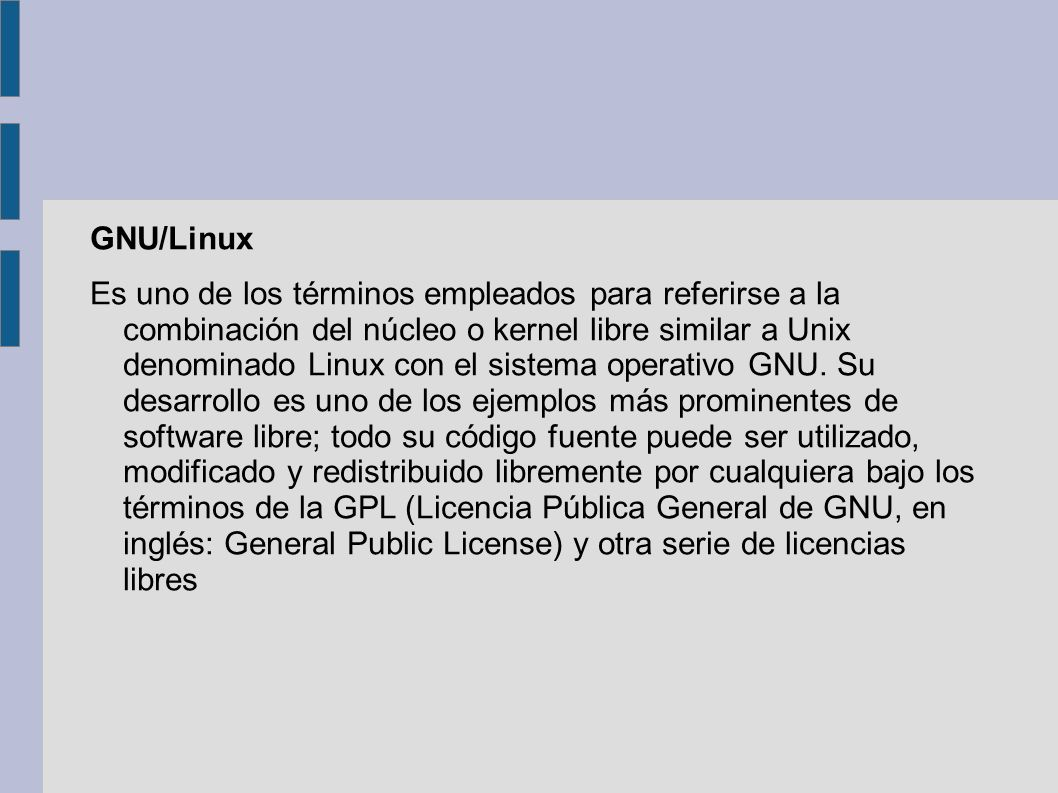 GNU/Linux Es uno de los términos empleados para referirse a la combinación del núcleo o kernel libre similar a Unix denominado Linux con el sistema op