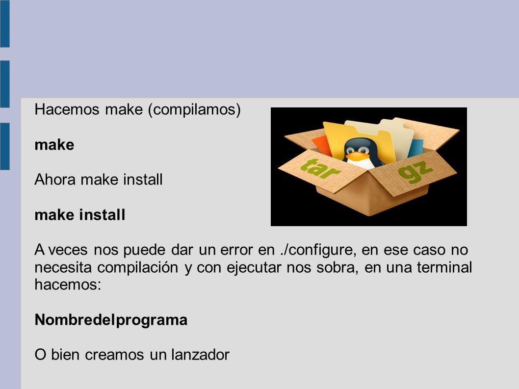 Hacemos make (compilamos) make Ahora make install make install A veces nos puede dar un error en./configure, en ese caso no necesita compilación y con