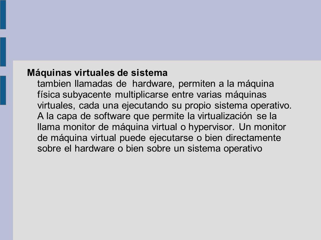 Máquinas virtuales de sistema tambien llamadas de hardware, permiten a la máquina física subyacente multiplicarse entre varias máquinas virtuales, cada una ejecutando su propio sistema operativo.