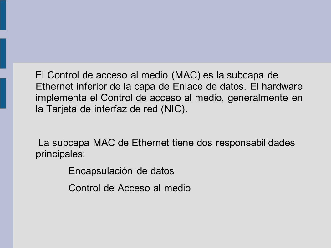 El Control de acceso al medio (MAC) es la subcapa de Ethernet inferior de la capa de Enlace de datos. El hardware implementa el Control de acceso al m