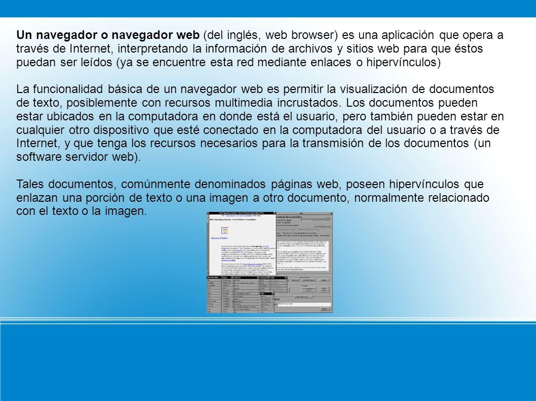 Un navegador o navegador web (del inglés, web browser) es una aplicación que opera a través de Internet, interpretando la información de archivos y si