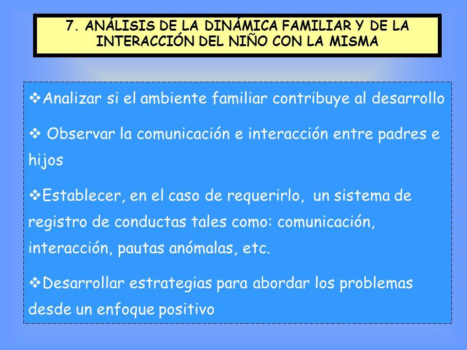 7. ANÁLISIS DE LA DINÁMICA FAMILIAR Y DE LA INTERACCIÓN DEL NIÑO CON LA MISMA Analizar si el ambiente familiar contribuye al desarrollo Observar la co