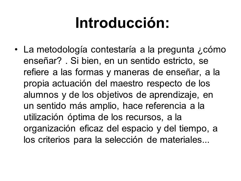 Introducción: La metodología contestaría a la pregunta ¿cómo enseñar?. Si bien, en un sentido estricto, se refiere a las formas y maneras de enseñar,