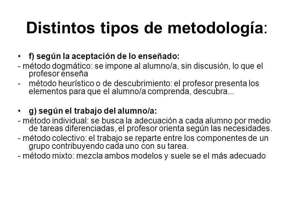Distintos tipos de metodología: f) según la aceptación de lo enseñado: - método dogmático: se impone al alumno/a, sin discusión, lo que el profesor en