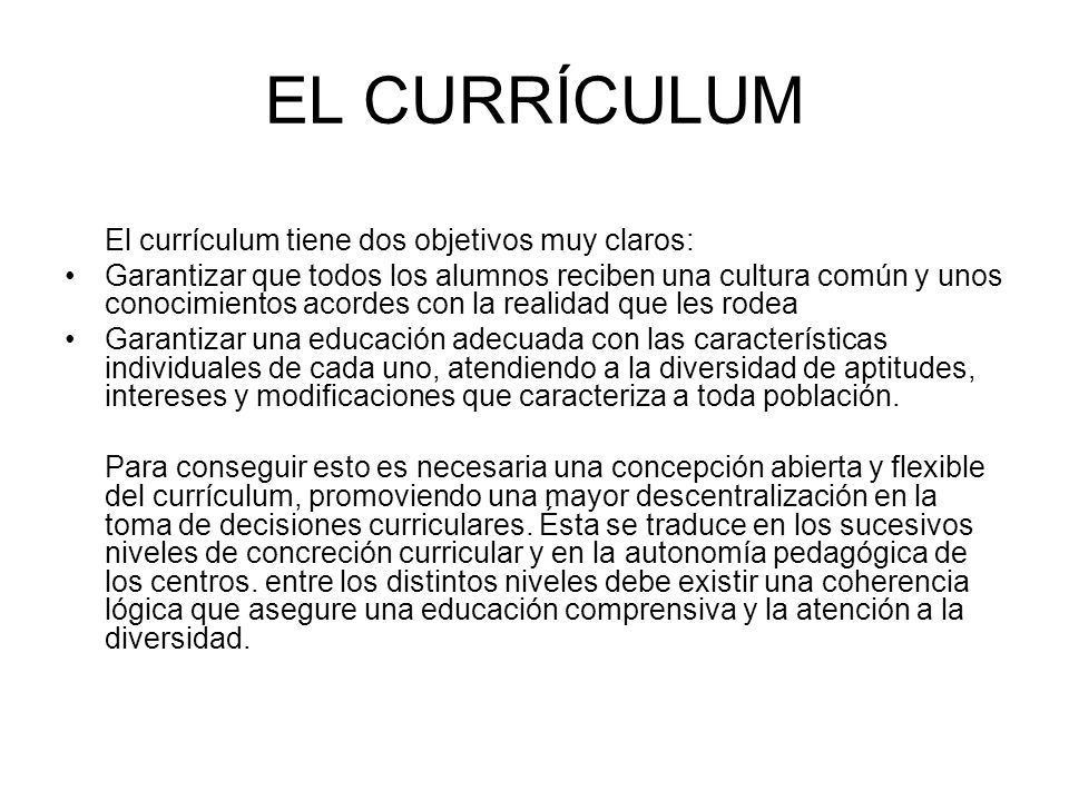EL CURRÍCULUM El currículum tiene dos objetivos muy claros: Garantizar que todos los alumnos reciben una cultura común y unos conocimientos acordes co