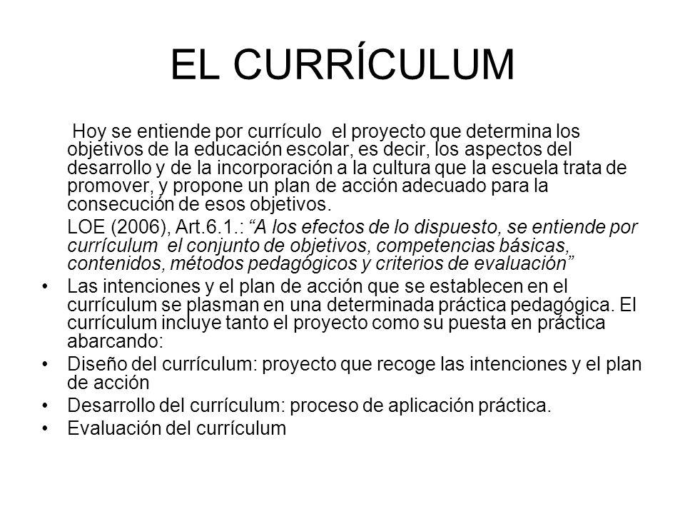 EL CURRÍCULUM Hoy se entiende por currículo el proyecto que determina los objetivos de la educación escolar, es decir, los aspectos del desarrollo y d