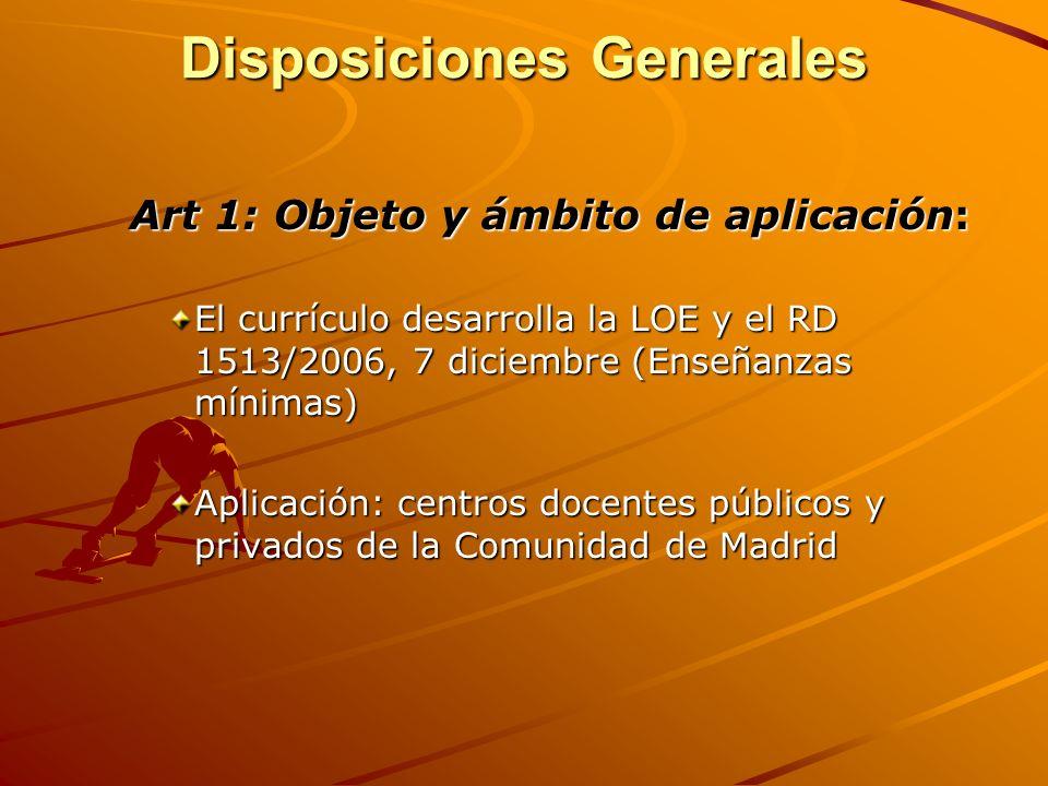 Disposiciones Generales Art 1: Objeto y ámbito de aplicación: El currículo desarrolla la LOE y el RD 1513/2006, 7 diciembre (Enseñanzas mínimas) Aplic