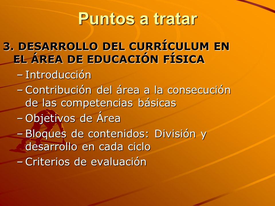 Puntos a tratar 3. DESARROLLO DEL CURRÍCULUM EN EL ÁREA DE EDUCACIÓN FÍSICA –Introducción –Contribución del área a la consecución de las competencias
