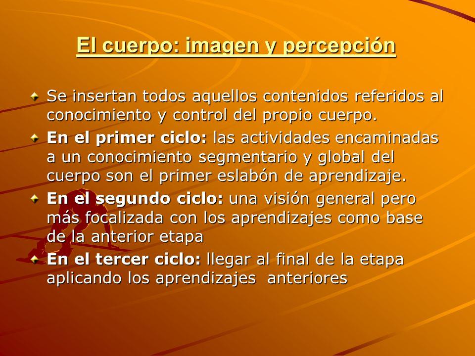 El cuerpo: imagen y percepción Se insertan todos aquellos contenidos referidos al conocimiento y control del propio cuerpo. En el primer ciclo: las ac
