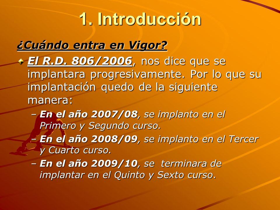 1. Introducción ¿Cuándo entra en Vigor? El R.D. 806/2006, nos dice que se implantara progresivamente. Por lo que su implantación quedo de la siguiente