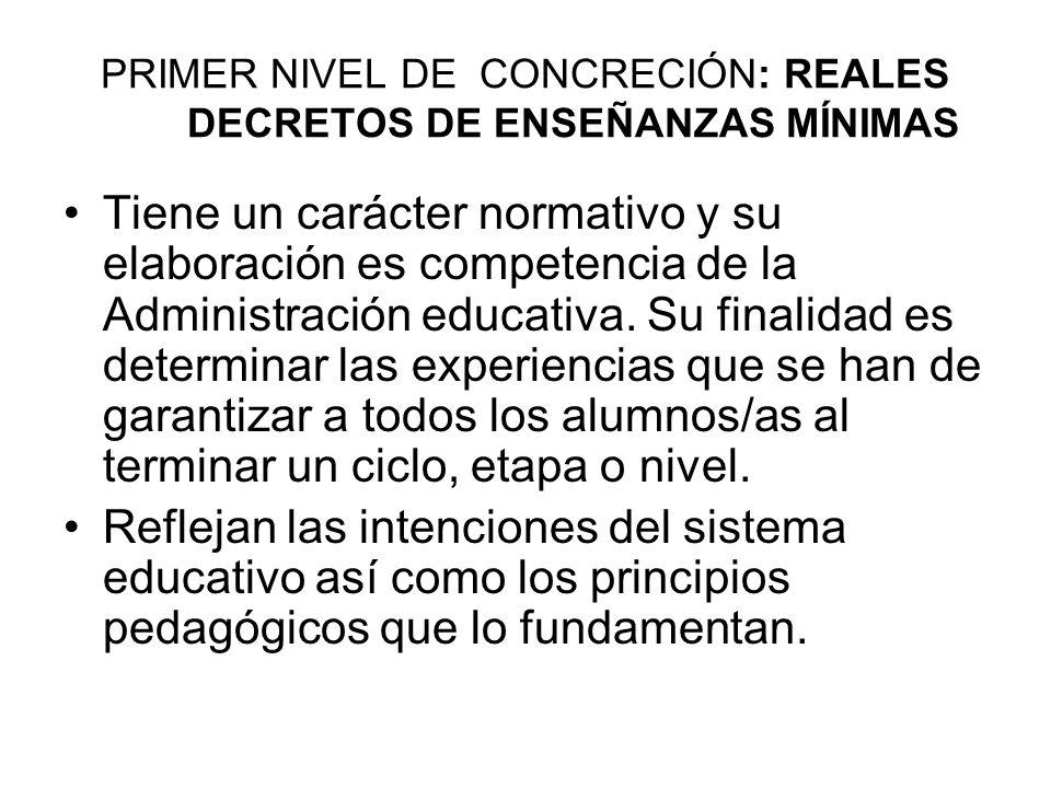 PRIMER NIVEL DE CONCRECIÓN: REALES DECRETOS DE ENSEÑANZAS MÍNIMAS Tiene un carácter normativo y su elaboración es competencia de la Administración educativa.
