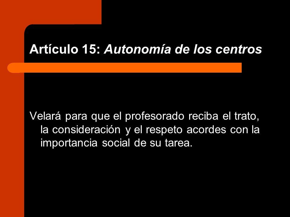 Artículo 15: Autonomía de los centros Velará para que el profesorado reciba el trato, la consideración y el respeto acordes con la importancia social