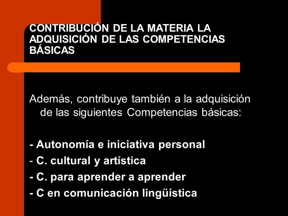 CONTRIBUCIÓN DE LA MATERIA LA ADQUISICIÓN DE LAS COMPETENCIAS BÁSICAS Además, contribuye también a la adquisición de las siguientes Competencias básic