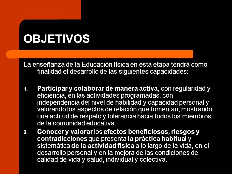 OBJETIVOS La enseñanza de la Educación física en esta etapa tendrá como finalidad el desarrollo de las siguientes capacidades: 1. Participar y colabor
