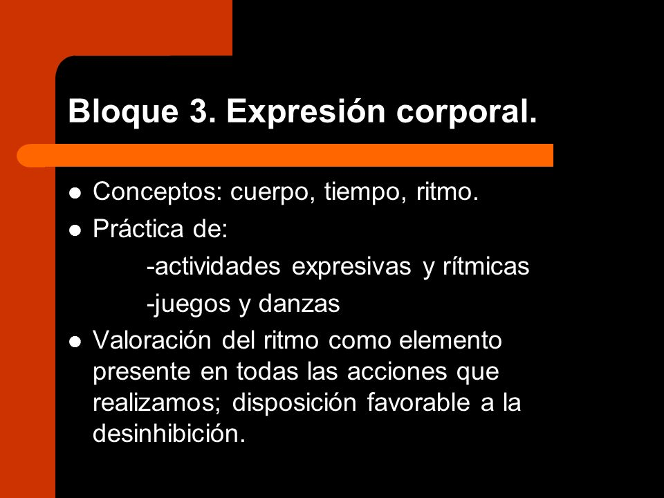 Bloque 3. Expresión corporal. Conceptos: cuerpo, tiempo, ritmo. Práctica de: -actividades expresivas y rítmicas -juegos y danzas Valoración del ritmo