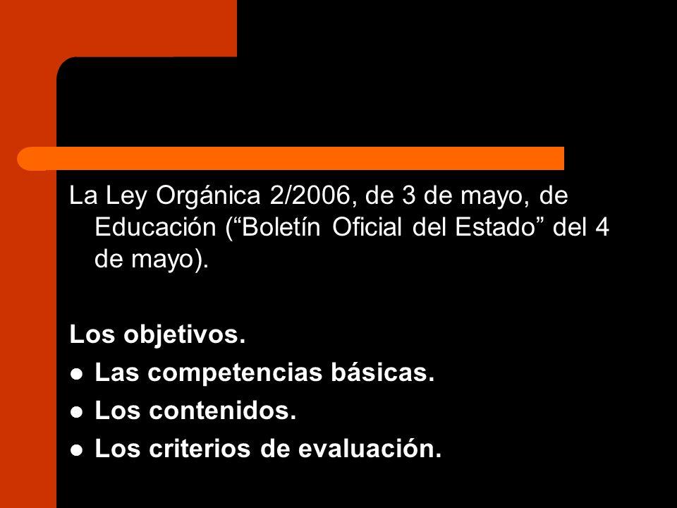 La Ley Orgánica 2/2006, de 3 de mayo, de Educación (Boletín Oficial del Estado del 4 de mayo). Los objetivos. Las competencias básicas. Los contenidos