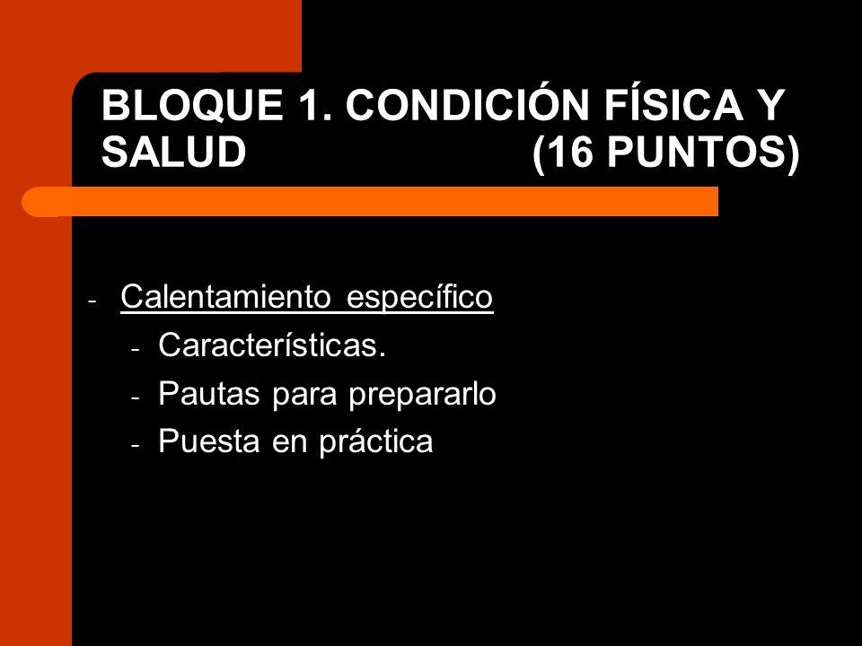 BLOQUE 1. CONDICIÓN FÍSICA Y SALUD (16 PUNTOS) - Calentamiento específico - Características. - Pautas para prepararlo - Puesta en práctica