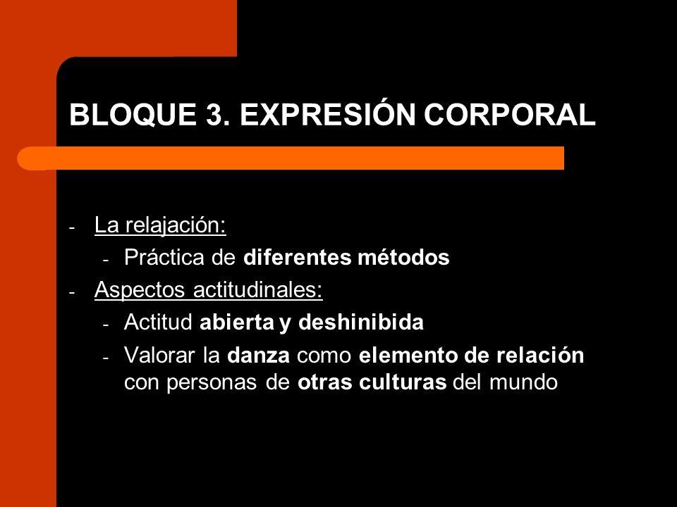 BLOQUE 3. EXPRESIÓN CORPORAL - La relajación: - Práctica de diferentes métodos - Aspectos actitudinales: - Actitud abierta y deshinibida - Valorar la