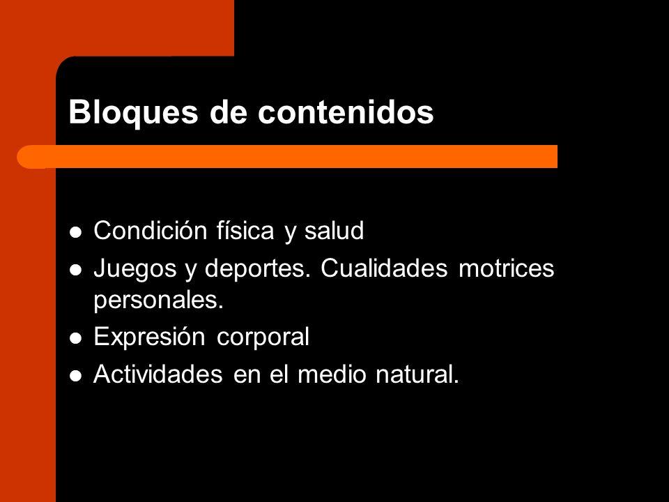 Bloques de contenidos Condición física y salud Juegos y deportes. Cualidades motrices personales. Expresión corporal Actividades en el medio natural.