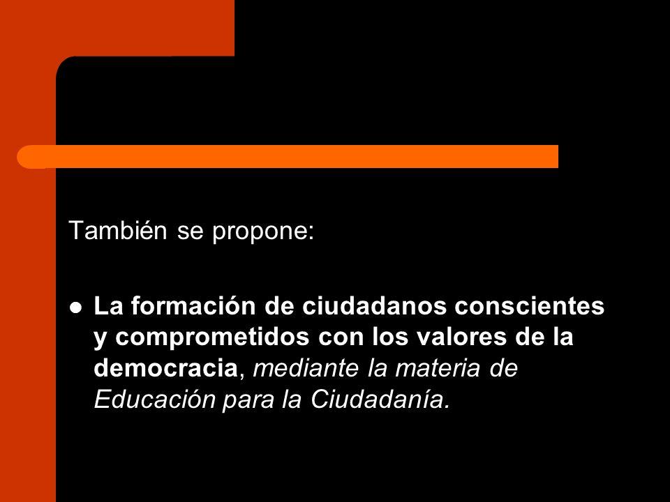 También se propone: La formación de ciudadanos conscientes y comprometidos con los valores de la democracia, mediante la materia de Educación para la