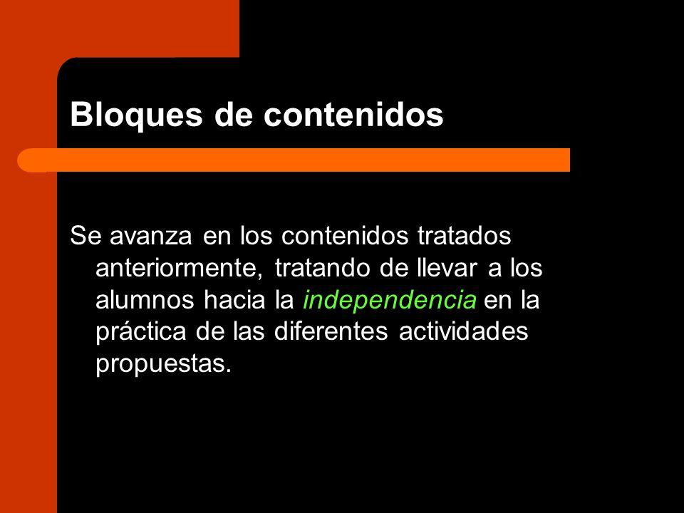 Bloques de contenidos Se avanza en los contenidos tratados anteriormente, tratando de llevar a los alumnos hacia la independencia en la práctica de la
