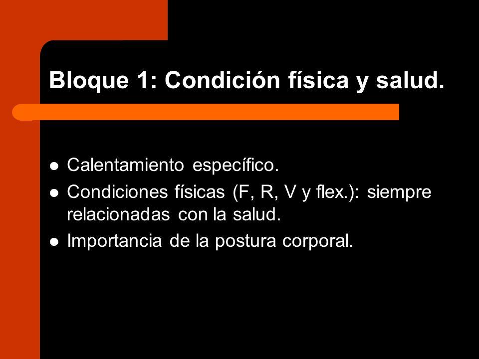 Bloque 1: Condición física y salud. Calentamiento específico. Condiciones físicas (F, R, V y flex.): siempre relacionadas con la salud. Importancia de