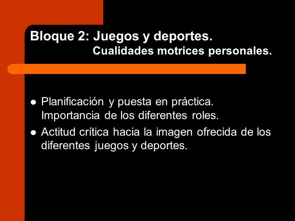 Bloque 2: Juegos y deportes. Cualidades motrices personales. Planificación y puesta en práctica. Importancia de los diferentes roles. Actitud crítica