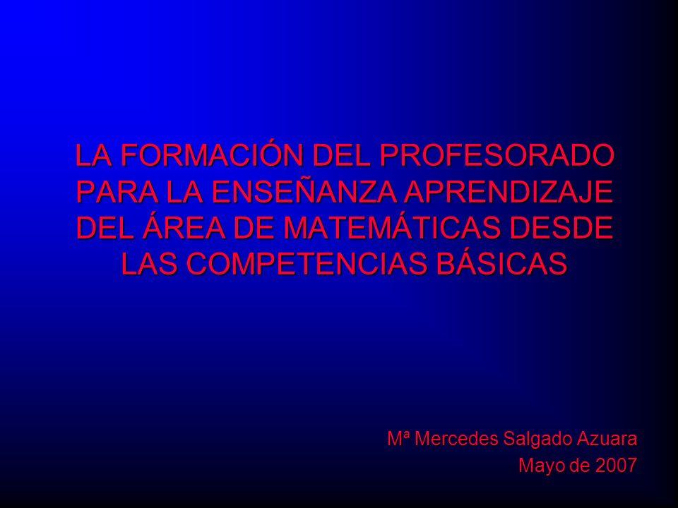 LA FORMACIÓN DEL PROFESORADO PARA LA ENSEÑANZA APRENDIZAJE DEL ÁREA DE MATEMÁTICAS DESDE LAS COMPETENCIAS BÁSICAS Mª Mercedes Salgado Azuara Mayo de 2