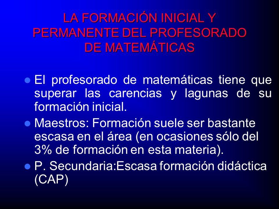 LA FORMACIÓN INICIAL Y PERMANENTE DEL PROFESORADO DE MATEMÁTICAS El profesorado de matemáticas tiene que superar las carencias y lagunas de su formaci