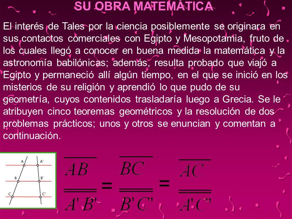 12 = SU OBRA MATEMÁTICA = El interés de Tales por la ciencia posiblemente se originara en sus contactos comerciales con Egipto y Mesopotamia, fruto de