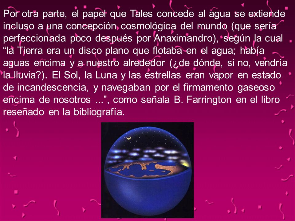 04/02/2014127 Por otra parte, el papel que Tales concede al agua se extiende incluso a una concepción cosmológica del mundo (que sería perfeccionada p