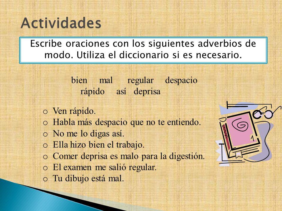 Actividades Escribe oraciones con los siguientes adverbios de modo. Utiliza el diccionario si es necesario. bienmalregular despacio rápido así deprisa