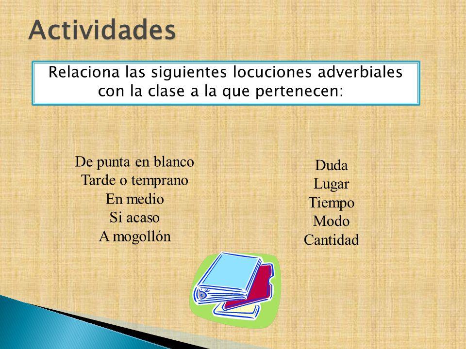 Relaciona las siguientes locuciones adverbiales con la clase a la que pertenecen: De punta en blanco Tarde o temprano En medio Si acaso A mogollón Dud