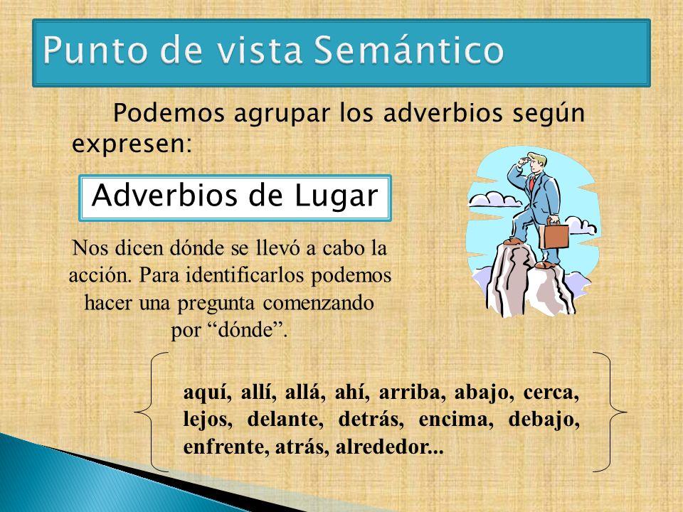 Podemos agrupar los adverbios según expresen: Adverbios de Lugar aquí, allí, allá, ahí, arriba, abajo, cerca, lejos, delante, detrás, encima, debajo,