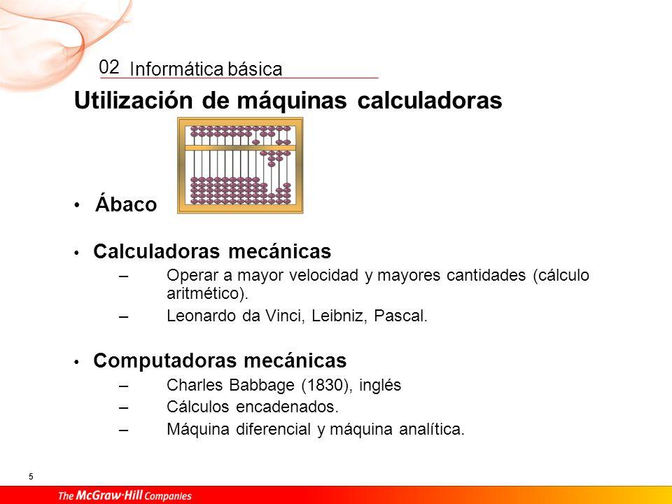 Informática básica 5 02 Utilización de máquinas calculadoras Ábaco Calculadoras mecánicas –Operar a mayor velocidad y mayores cantidades (cálculo aritmético).