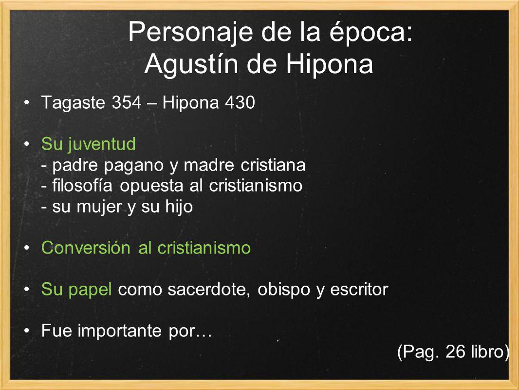 Personaje de la época: Agustín de Hipona Tagaste 354 – Hipona 430 Su juventud - padre pagano y madre cristiana - filosofía opuesta al cristianismo - s