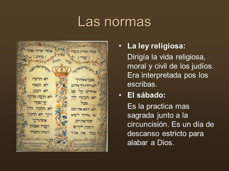 Las normas La ley religiosa: Dirigía la vida religiosa, moral y civil de los judíos. Era interpretada pos los escribas. El sábado: Es la practica mas