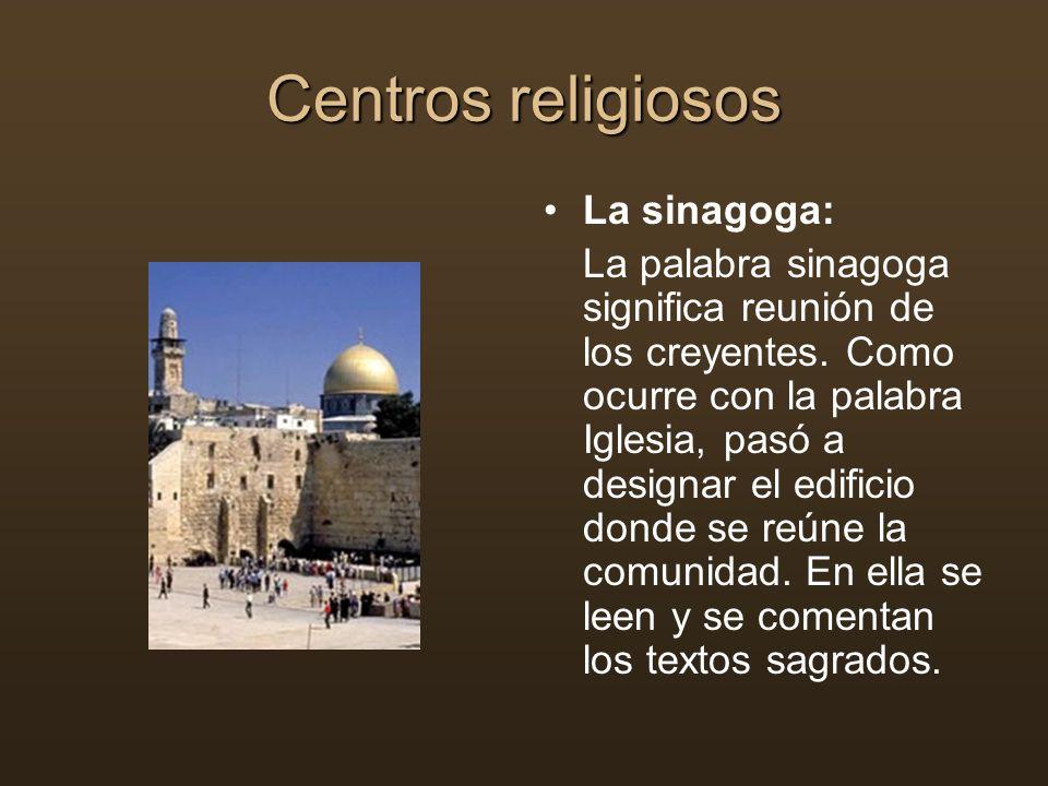 Centros religiosos La sinagoga: La palabra sinagoga significa reunión de los creyentes. Como ocurre con la palabra Iglesia, pasó a designar el edifici